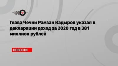 Глава Чечни Рамзан Кадыров указал в декларации доход за 2020 год в 381 миллион рублей
