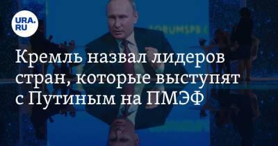 Кремль назвал лидеров стран, которые выступят с Путиным на ПМЭФ