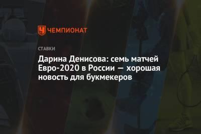 Дарина Денисова: семь матчей Евро-2020 в России — хорошая новость для букмекеров