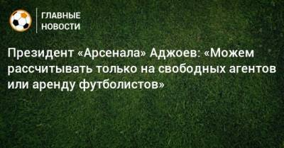 Президент «Арсенала» Аджоев: «Можем рассчитывать только на свободных агентов или аренду футболистов»
