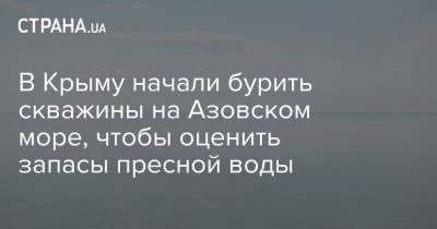 В Крыму начали бурить скважины на Азовском море, чтобы оценить запасы пресной воды