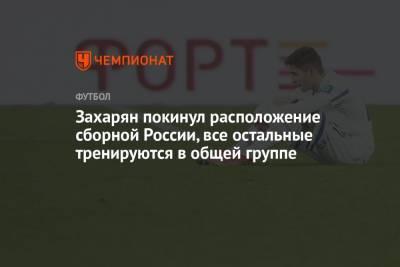 Захарян покинул расположение сборной России, все остальные тренируются в общей группе