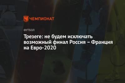 Трезеге: не будем исключать возможный финал Россия – Франция на Евро-2020