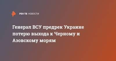 Генерал ВСУ предрек Украине потерю выхода к Черному и Азовскому морям
