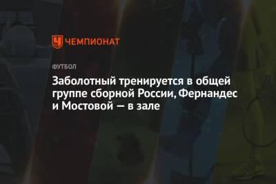 Заболотный тренируется в общей группе сборной России, Фернандес и Мостовой — в зале