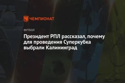 Президент РПЛ рассказал, почему для проведения Суперкубка выбрали Калининград