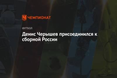 Денис Черышев присоединился к сборной России