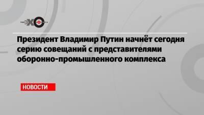 Президент Владимир Путин начнёт сегодня серию совещаний с представителями оборонно-промышленного комплекса