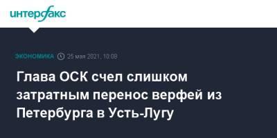 Глава ОСК счел слишком затратным перенос верфей из Петербурга в Усть-Лугу