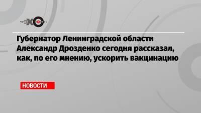 Губернатор Ленинградской области Александр Дрозденко сегодня рассказал, как, по его мнению, ускорить вакцинацию