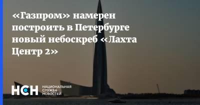 «Газпром» намерен построить в Петербурге новый небоскреб «Лахта Центр 2»