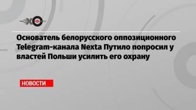 Основатель белорусского оппозиционного Telegram-канала Nexta Путило попросил у властей Польши усилить его охрану