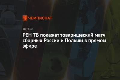РЕН ТВ покажет товарищеский матч сборных России и Польши в прямом эфире