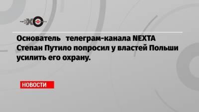 Основатель телеграм-канала NEXTA Степан Путило попросил у властей Польши усилить его охрану.