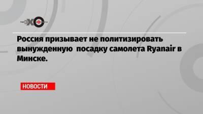 Россия призывает не политизировать вынужденную посадку самолета Ryanair в Минске.