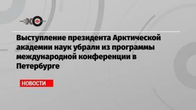 Выступление президента Арктической академии наук убрали из программы международной конференции в Петербурге