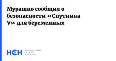 Мурашко сообщил о безопасности «Спутника V» для беременных