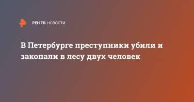 В Петербурге преступники убили и закопали в лесу двух человек