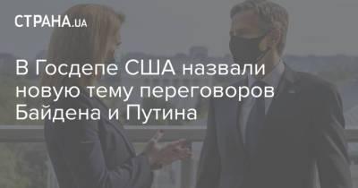 В Госдепе США назвали новую тему переговоров Байдена и Путина