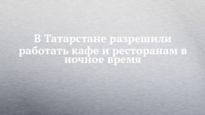 В Татарстане разрешили работать кафе и ресторанам в ночное время