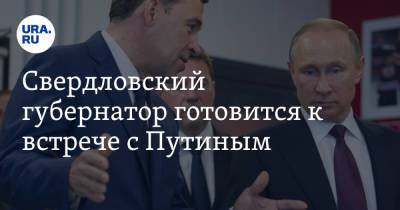 Свердловский губернатор готовится к встрече с Путиным