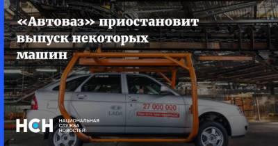 «Автоваз» приостановит выпуск некоторых машин