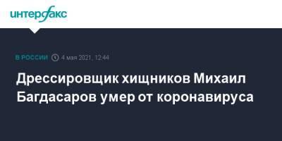 Дрессировщик хищников Михаил Багдасаров умер от коронавируса