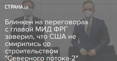 """Блинкен на переговорах с главой МИД ФРГ заверил, что США не смирились со строительством """"Северного потока-2"""""""