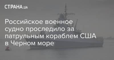 Российское военное судно проследило за патрульным кораблем США в Черном море