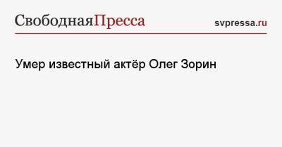Умер известный актёр Олег Зорин