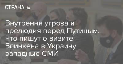 Внутрення угроза и прелюдия перед Путиным. Что пишут о визите Блинкена в Украину западные СМИ