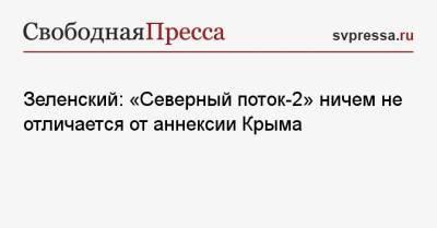 Зеленский: «Северный поток-2» ничем не отличается от аннексии Крыма