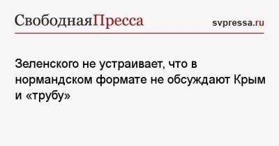 Зеленского не устраивает, что в нормандском формате не обсуждают Крым и «трубу»