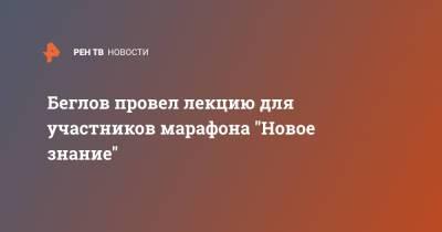 """Беглов провел лекцию для участников марафона """"Новое знание"""""""