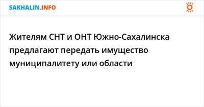 Жителям СНТ и ОНТ Южно-Сахалинска предлагают передать имущество муниципалитету или области