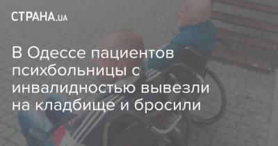 В Одессе пациентов психбольницы с инвалидностью вывезли на кладбище и бросили