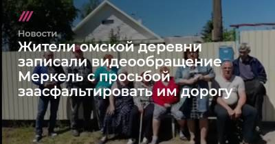 Жители омской деревни записали видеообращение Меркель с просьбой заасфальтировать им дорогу