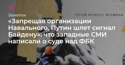 «Запрещая организации Навального, Путин шлет сигнал Байдену»: что западные СМИ написали о суде над ФБК