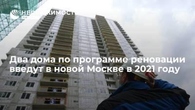 Два дома по программе реновации введут в новой Москве в 2021 году