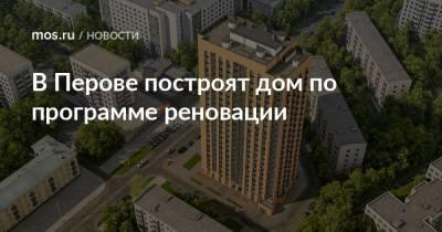 В Перове построят дом по программе реновации