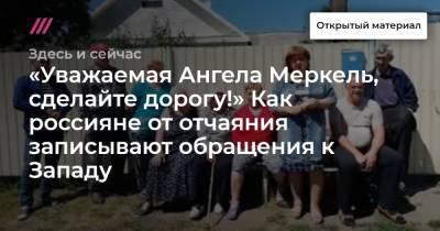 «Уважаемая Ангела Меркель, сделайте дорогу!» Как россияне от отчаяния записывают обращения к Западу