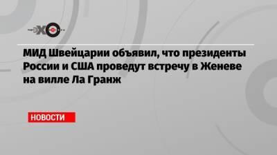 МИД Швейцарии объявил, что президенты России и США проведут встречу в Женеве на вилле Ла Гранж