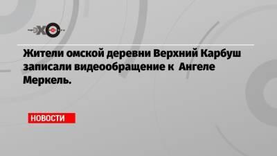 Жители омской деревни Верхний Карбуш записали видеообращение к Ангеле Меркель.