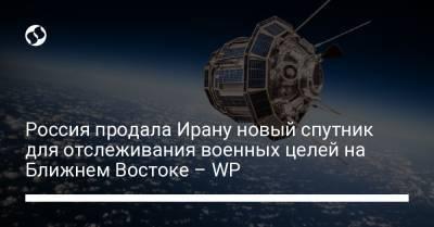 Россия продала Ирану новый спутник для отслеживания военных целей на Ближнем Востоке – WP