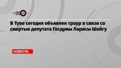 В Туве сегодня объявлен траур в связи со смертью депутата Госдумы Ларисы Шойгу