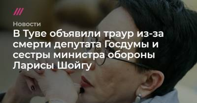 В Туве объявили траур из-за смерти депутата Госдумы и сестры министра обороны Ларисы Шойгу