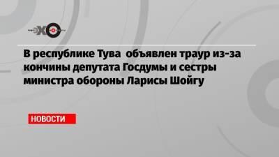 В республике Тува объявлен траур из-за кончины депутата Госдумы и сестры министра обороны Ларисы Шойгу