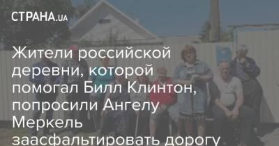 Жители российской деревни, которой помогал Билл Клинтон, попросили Ангелу Меркель заасфальтировать дорогу