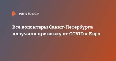 Все волонтеры Санкт-Петербурга получили прививку от COVID к Евро