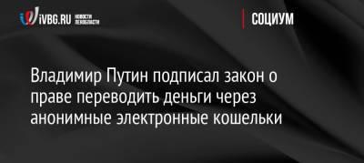 Владимир Путин подписал закон о праве переводить деньги через анонимные электронные кошельки